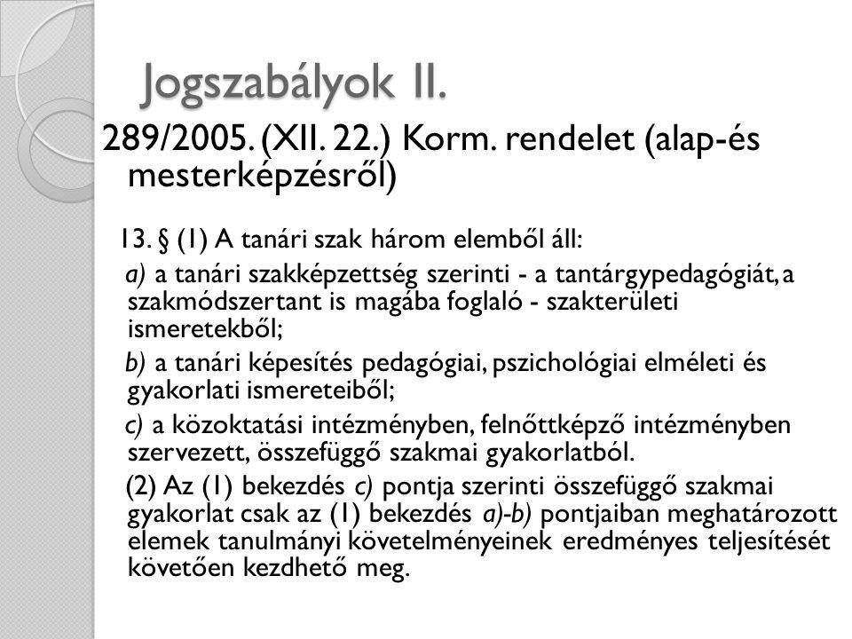 Jogszabályok II. 289/2005. (XII. 22.) Korm. rendelet (alap-és mesterképzésről) 13. § (1) A tanári szak három elemből áll: