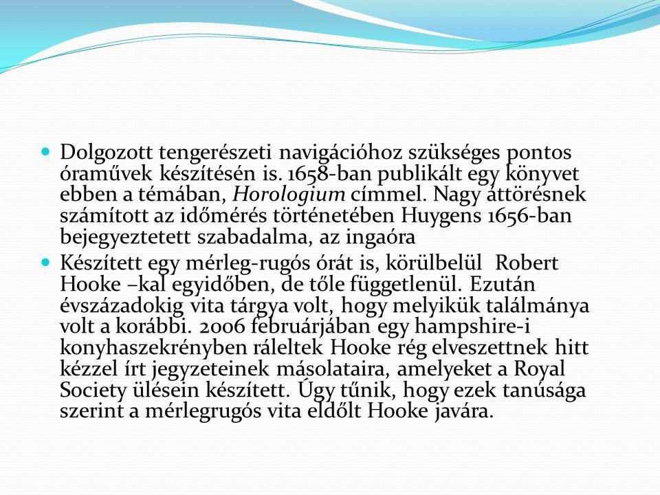 Dolgozott tengerészeti navigációhoz szükséges pontos óraművek készítésén is. 1658-ban publikált egy könyvet ebben a témában, Horologium címmel. Nagy áttörésnek számított az időmérés történetében Huygens 1656-ban bejegyeztetett szabadalma, az ingaóra