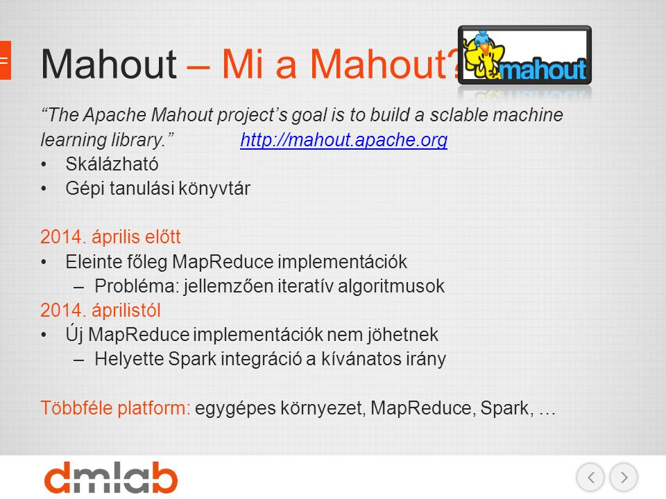 Mahout – Mi a Mahout The Apache Mahout project's goal is to build a sclable machine learning library. http://mahout.apache.org.