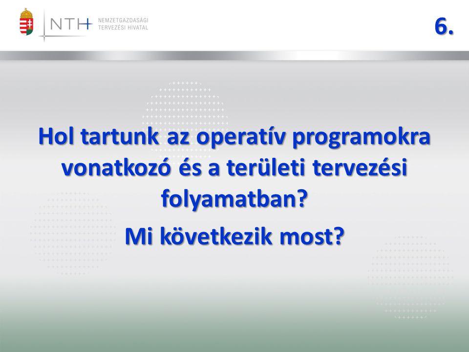6. Hol tartunk az operatív programokra vonatkozó és a területi tervezési folyamatban.
