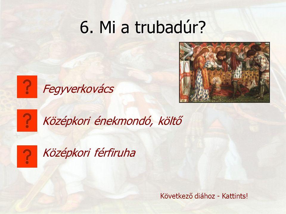 6. Mi a trubadúr Fegyverkovács Középkori énekmondó, költő
