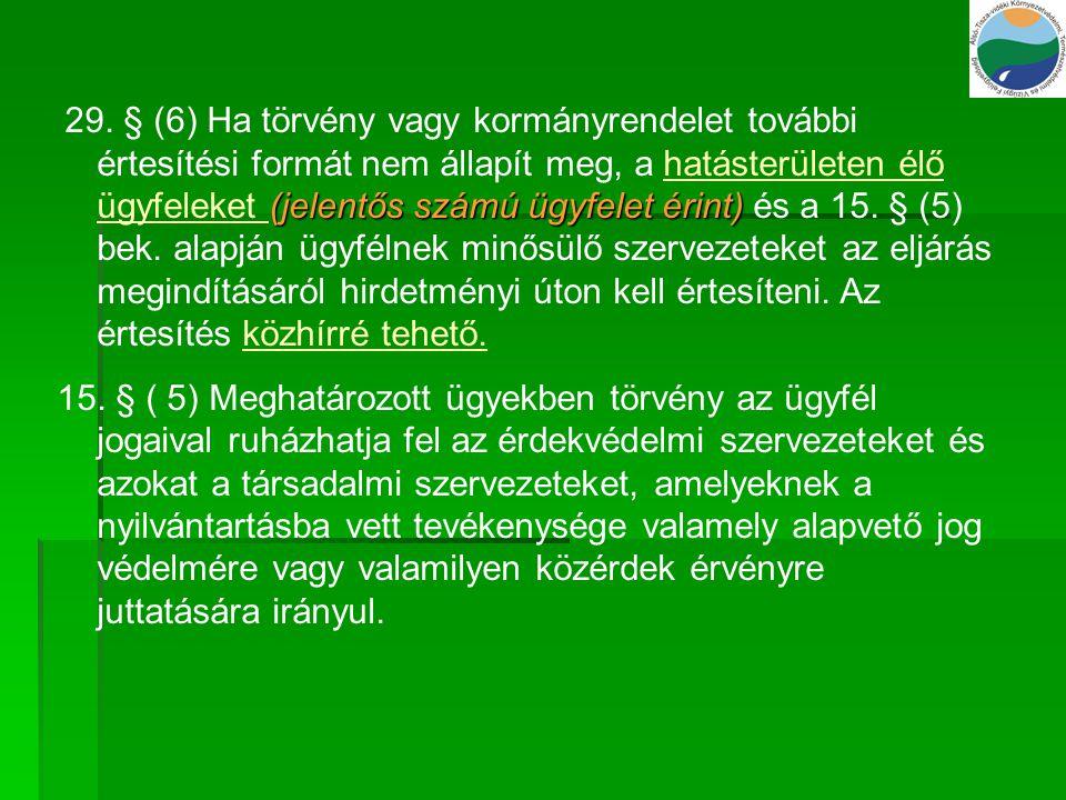 29. § (6) Ha törvény vagy kormányrendelet további értesítési formát nem állapít meg, a hatásterületen élő ügyfeleket (jelentős számú ügyfelet érint) és a 15. § (5) bek. alapján ügyfélnek minősülő szervezeteket az eljárás megindításáról hirdetményi úton kell értesíteni. Az értesítés közhírré tehető.