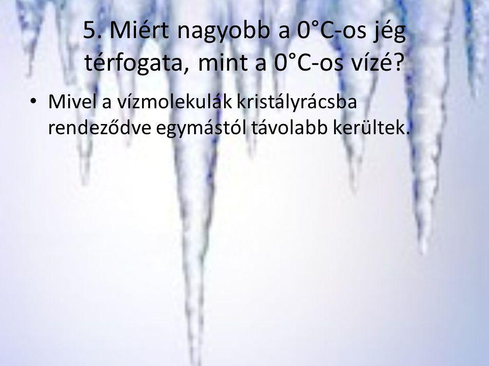 5. Miért nagyobb a 0°C-os jég térfogata, mint a 0°C-os vízé