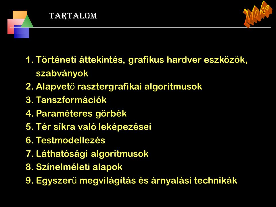 Moka Tartalom. Történeti áttekintés, grafikus hardver eszközök, szabványok. Alapvető rasztergrafikai algoritmusok.