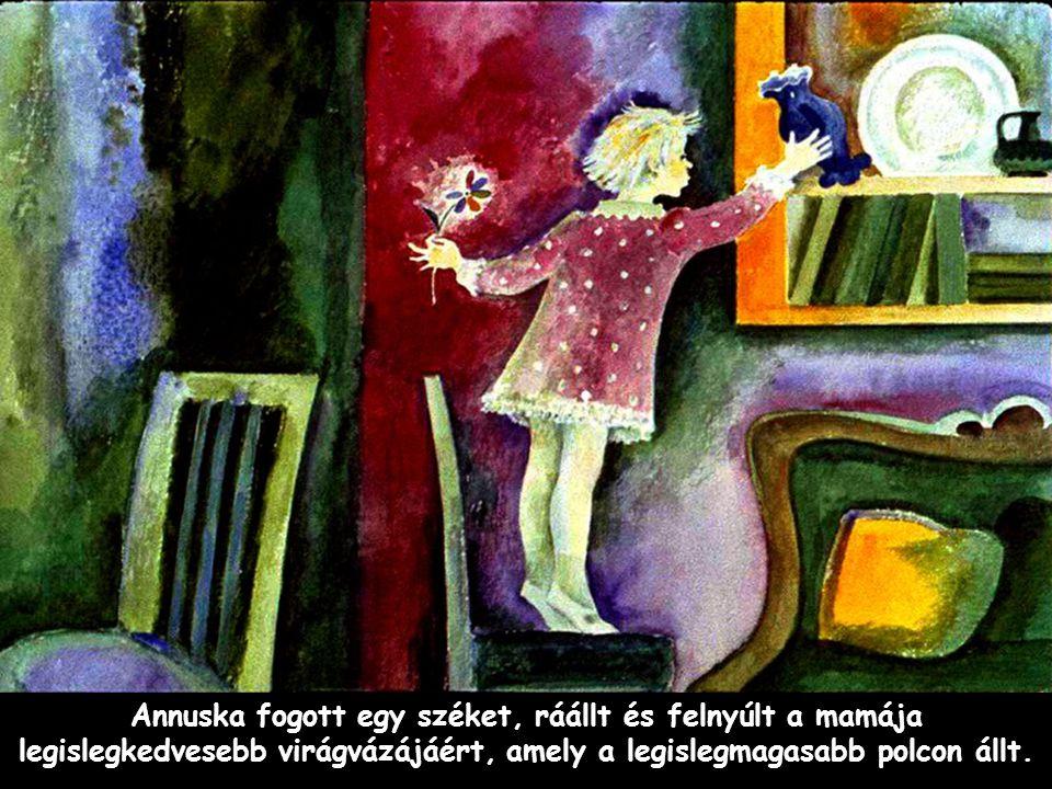 Annuska fogott egy széket, ráállt és felnyúlt a mamája legislegkedvesebb virágvázájáért, amely a legislegmagasabb polcon állt.