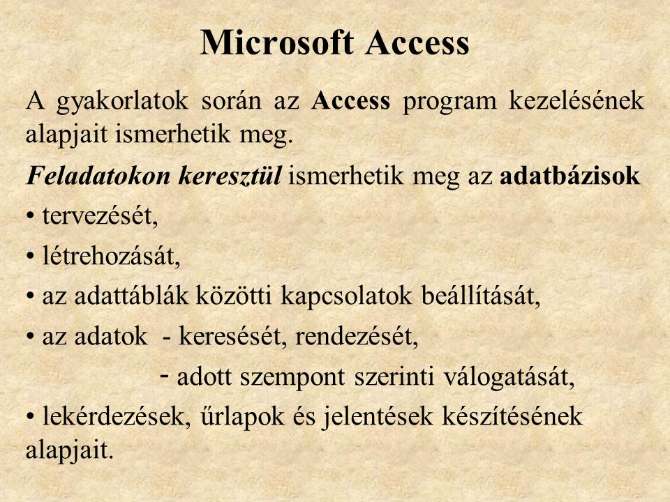 Microsoft Access A gyakorlatok során az Access program kezelésének alapjait ismerhetik meg. Feladatokon keresztül ismerhetik meg az adatbázisok.