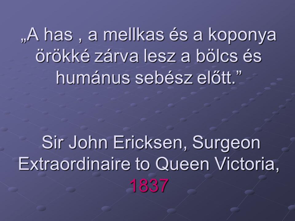 """""""A has , a mellkas és a koponya örökké zárva lesz a bölcs és humánus sebész előtt. Sir John Ericksen, Surgeon Extraordinaire to Queen Victoria, 1837"""