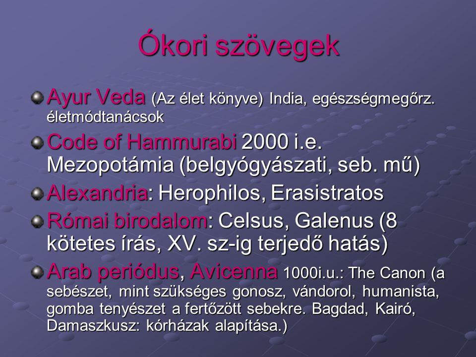 Ókori szövegek Ayur Veda (Az élet könyve) India, egészségmegőrz. életmódtanácsok. Code of Hammurabi 2000 i.e. Mezopotámia (belgyógyászati, seb. mű)