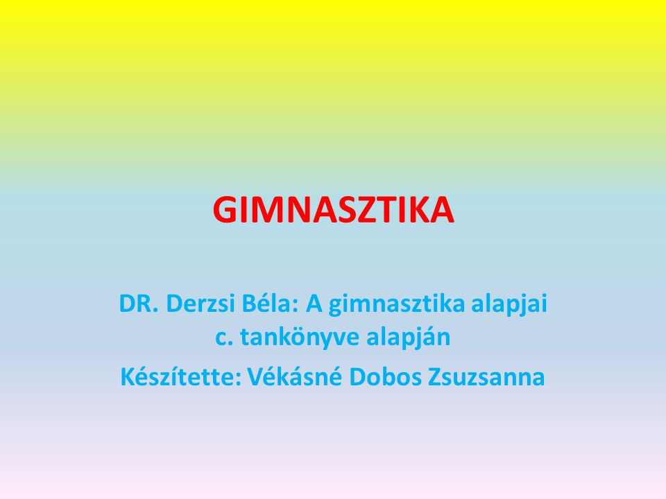 GIMNASZTIKA DR. Derzsi Béla: A gimnasztika alapjai c.