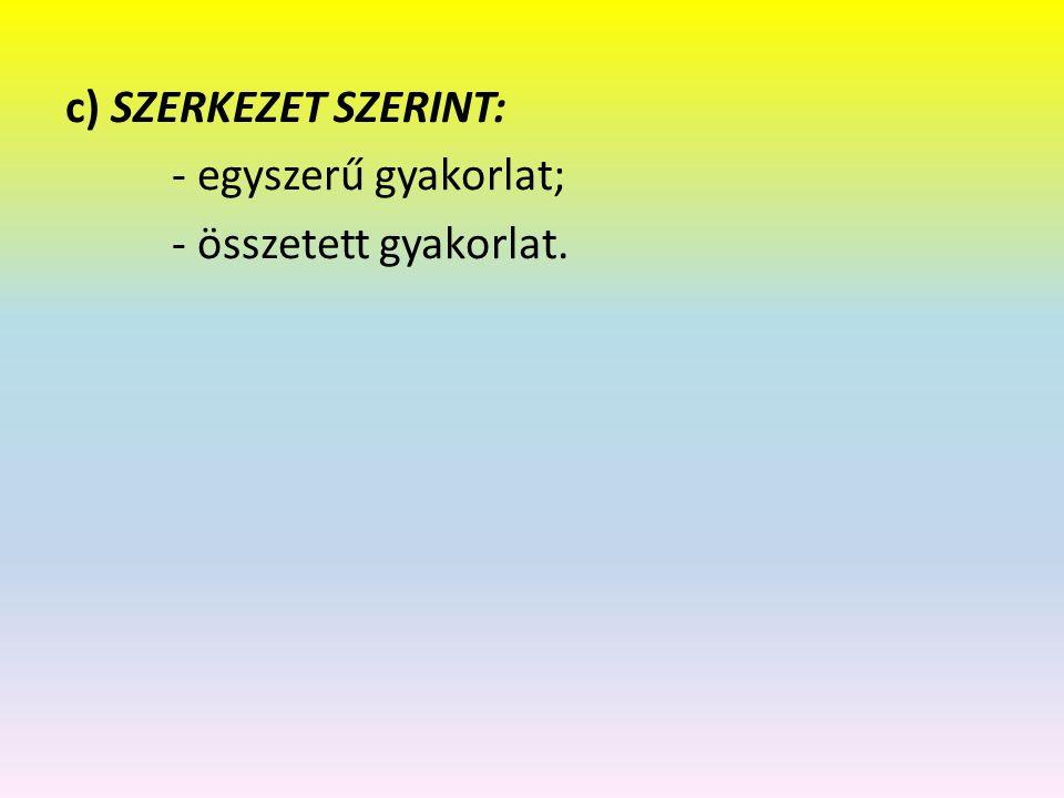 c) SZERKEZET SZERINT: - egyszerű gyakorlat; - összetett gyakorlat.