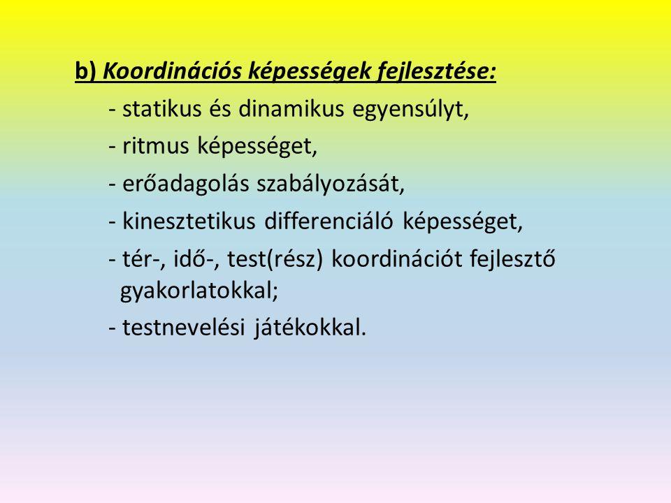 b) Koordinációs képességek fejlesztése: - statikus és dinamikus egyensúlyt, - ritmus képességet, - erőadagolás szabályozását, - kinesztetikus differenciáló képességet, - tér-, idő-, test(rész) koordinációt fejlesztő gyakorlatokkal; - testnevelési játékokkal.