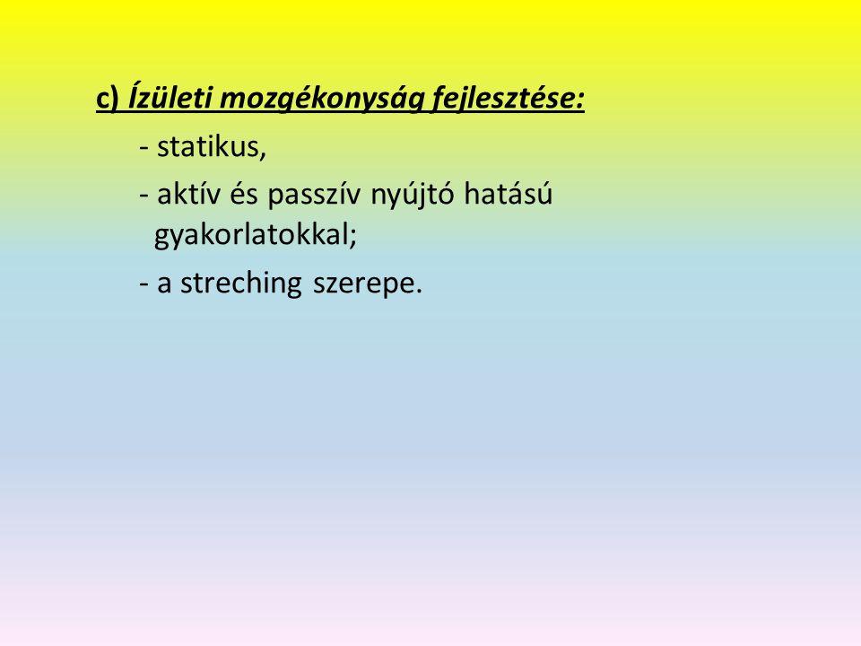 c) Ízületi mozgékonyság fejlesztése: - statikus, - aktív és passzív nyújtó hatású gyakorlatokkal; - a streching szerepe.