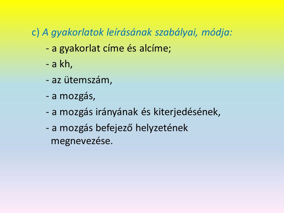 c) A gyakorlatok leírásának szabályai, módja: - a gyakorlat címe és alcíme; - a kh, - az ütemszám, - a mozgás, - a mozgás irányának és kiterjedésének, - a mozgás befejező helyzetének megnevezése.