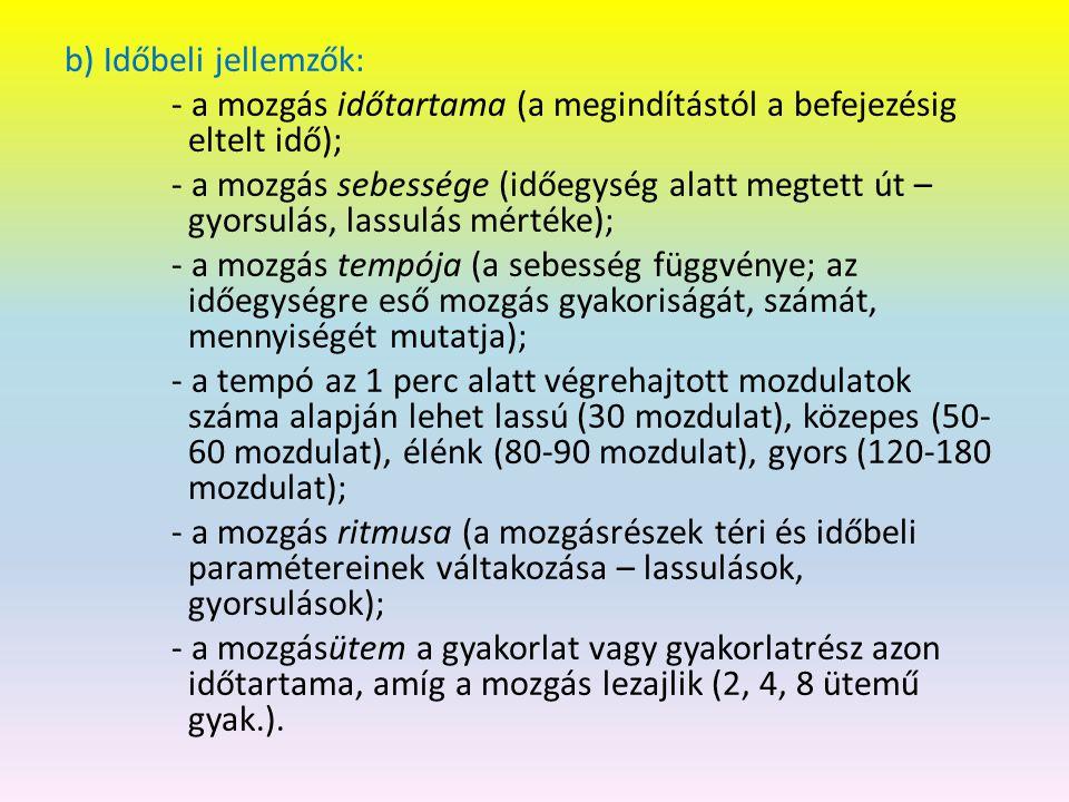 b) Időbeli jellemzők: - a mozgás időtartama (a megindítástól a befejezésig eltelt idő); - a mozgás sebessége (időegység alatt megtett út – gyorsulás, lassulás mértéke); - a mozgás tempója (a sebesség függvénye; az időegységre eső mozgás gyakoriságát, számát, mennyiségét mutatja); - a tempó az 1 perc alatt végrehajtott mozdulatok száma alapján lehet lassú (30 mozdulat), közepes (50- 60 mozdulat), élénk (80-90 mozdulat), gyors (120-180 mozdulat); - a mozgás ritmusa (a mozgásrészek téri és időbeli paramétereinek váltakozása – lassulások, gyorsulások); - a mozgásütem a gyakorlat vagy gyakorlatrész azon időtartama, amíg a mozgás lezajlik (2, 4, 8 ütemű gyak.).