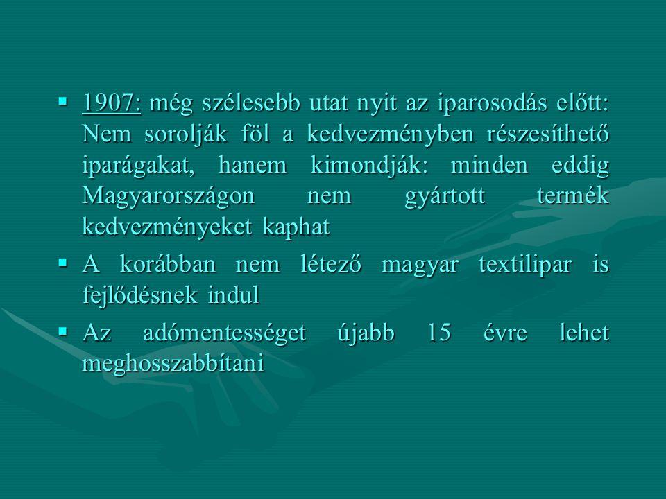 1907: még szélesebb utat nyit az iparosodás előtt: Nem sorolják föl a kedvezményben részesíthető iparágakat, hanem kimondják: minden eddig Magyarországon nem gyártott termék kedvezményeket kaphat