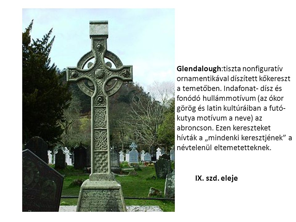 """Glendalough:tiszta nonfiguratív ornamentikával díszített kőkereszt a temetőben. Indafonat- dísz és fonódó hullámmotívum (az ókor görög és latin kultúráiban a futó-kutya motívum a neve) az abroncson. Ezen kereszteket hívták a """"mindenki keresztjének a névtelenül eltemetetteknek."""