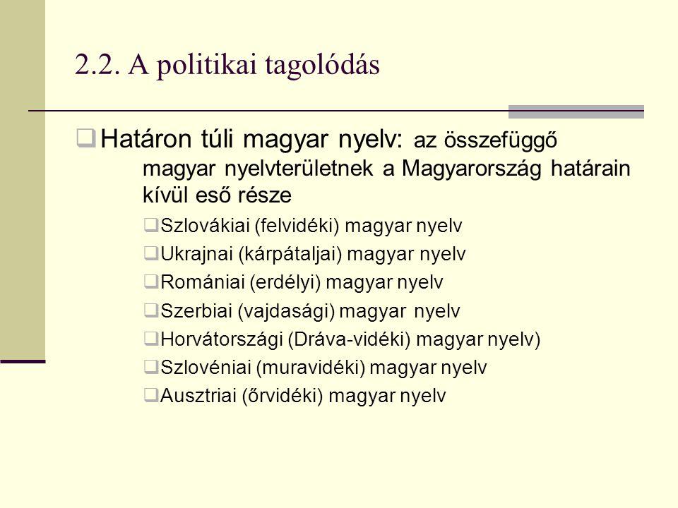 2.2. A politikai tagolódás Határon túli magyar nyelv: az összefüggő magyar nyelvterületnek a Magyarország határain kívül eső része.