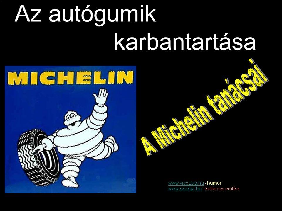 Az autógumik karbantartása A Michelin tanácsai www.vicc.zug.hu - humor