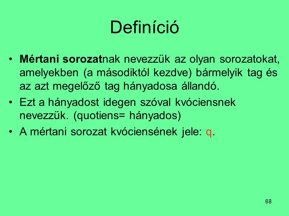 Definíció Mértani sorozatnak nevezzük az olyan sorozatokat, amelyekben (a másodiktól kezdve) bármelyik tag és az azt megelőző tag hányadosa állandó.