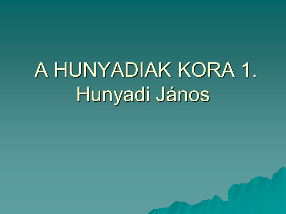 A HUNYADIAK KORA 1. Hunyadi János