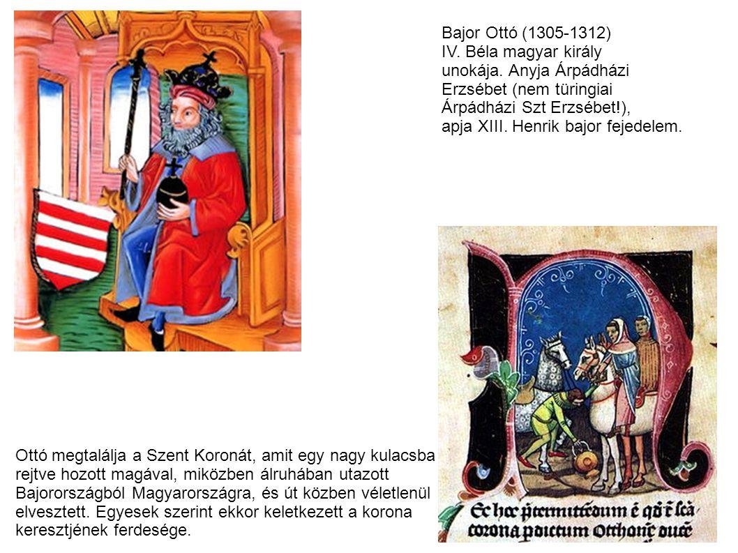 Bajor Ottó (1305-1312) IV. Béla magyar király. unokája. Anyja Árpádházi. Erzsébet (nem türingiai.