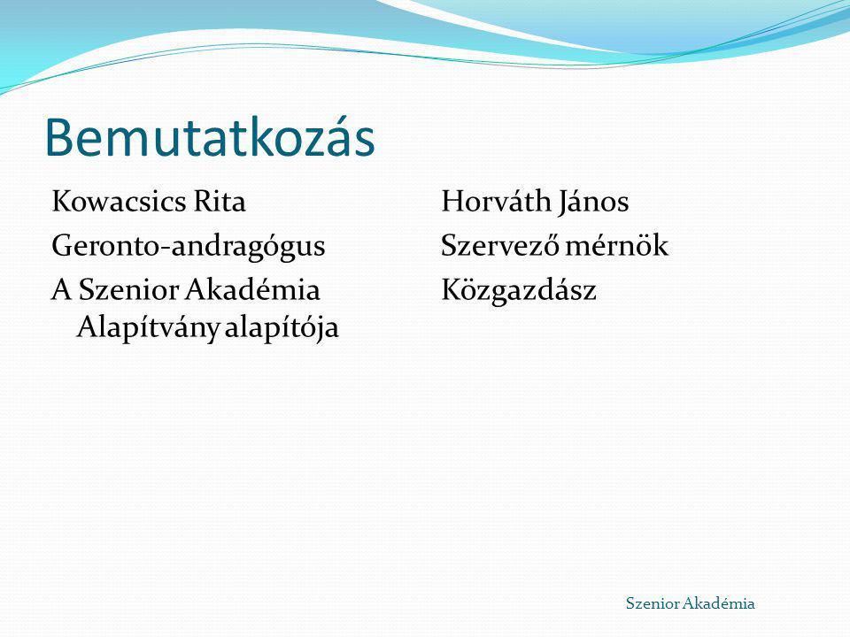 Bemutatkozás Kowacsics Rita Geronto-andragógus A Szenior Akadémia Alapítvány alapítója Horváth János Szervező mérnök Közgazdász