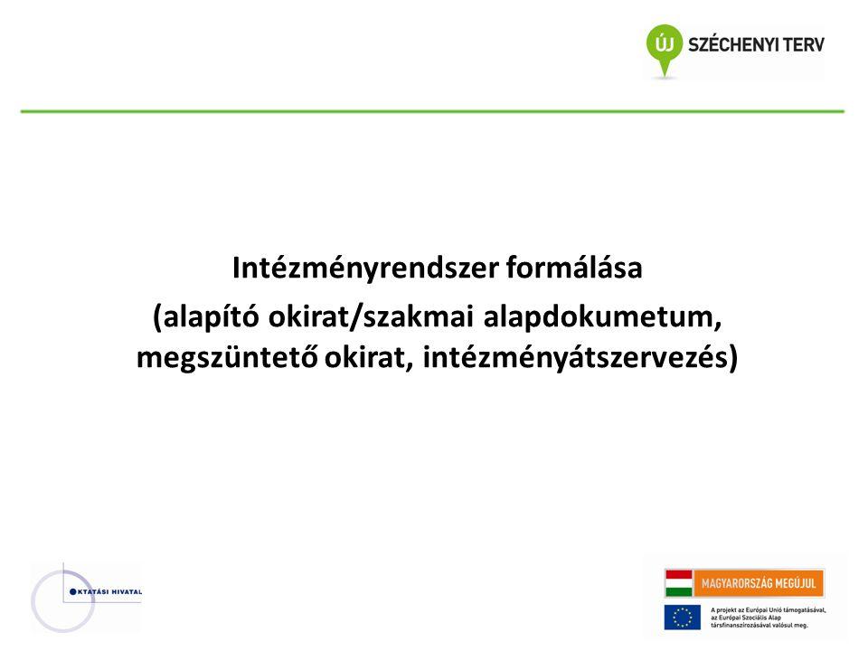 Intézményrendszer formálása (alapító okirat/szakmai alapdokumetum, megszüntető okirat, intézményátszervezés)
