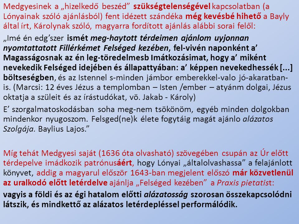 """Medgyesinek a """"hizelkedő beszéd szükségtelenségével kapcsolatban (a Lónyainak szóló ajánlásból) fent idézett szándéka még kevésbé hihető a Bayly által írt, Károlynak szóló, magyarra fordított ajánlás alábbi sorai felől:"""