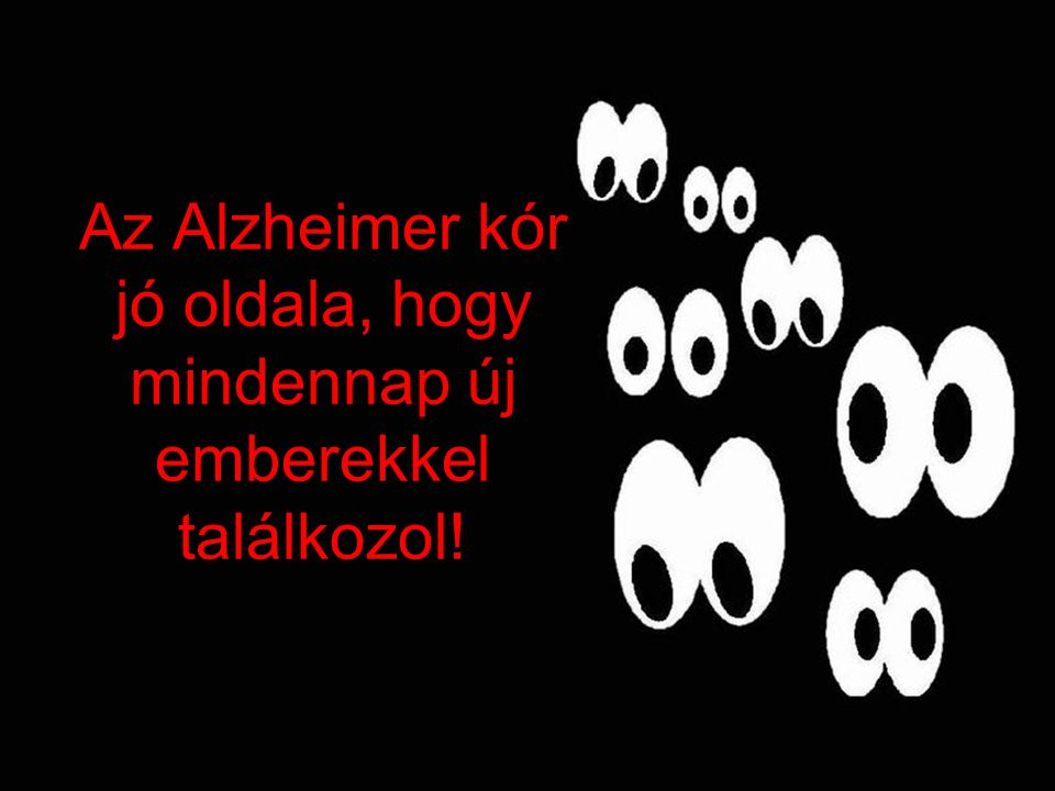 Az Alzheimer kór jó oldala, hogy mindennap új emberekkel találkozol!
