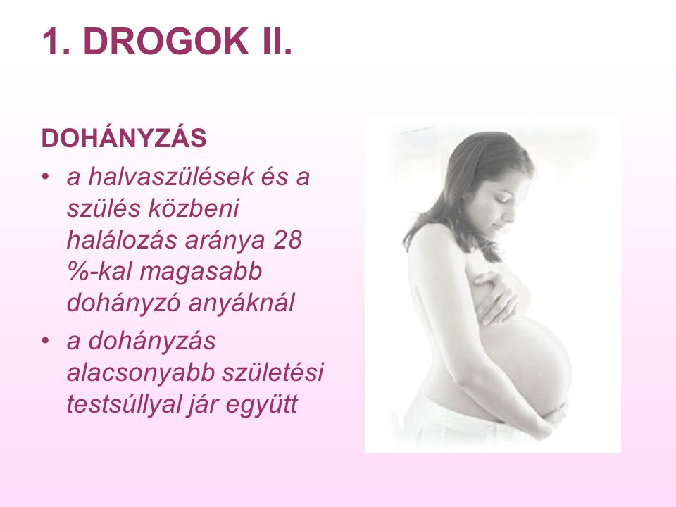1. DROGOK II. DOHÁNYZÁS. a halvaszülések és a szülés közbeni halálozás aránya 28 %-kal magasabb dohányzó anyáknál.