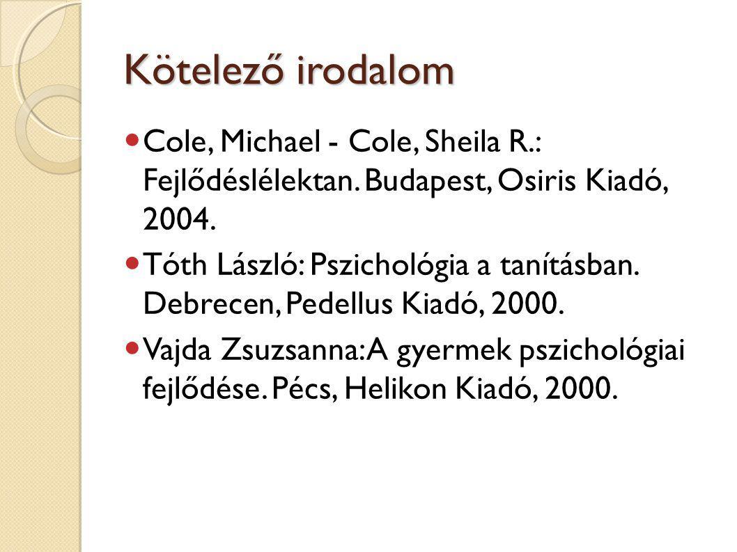 Kötelező irodalom Cole, Michael - Cole, Sheila R.: Fejlődéslélektan. Budapest, Osiris Kiadó, 2004.