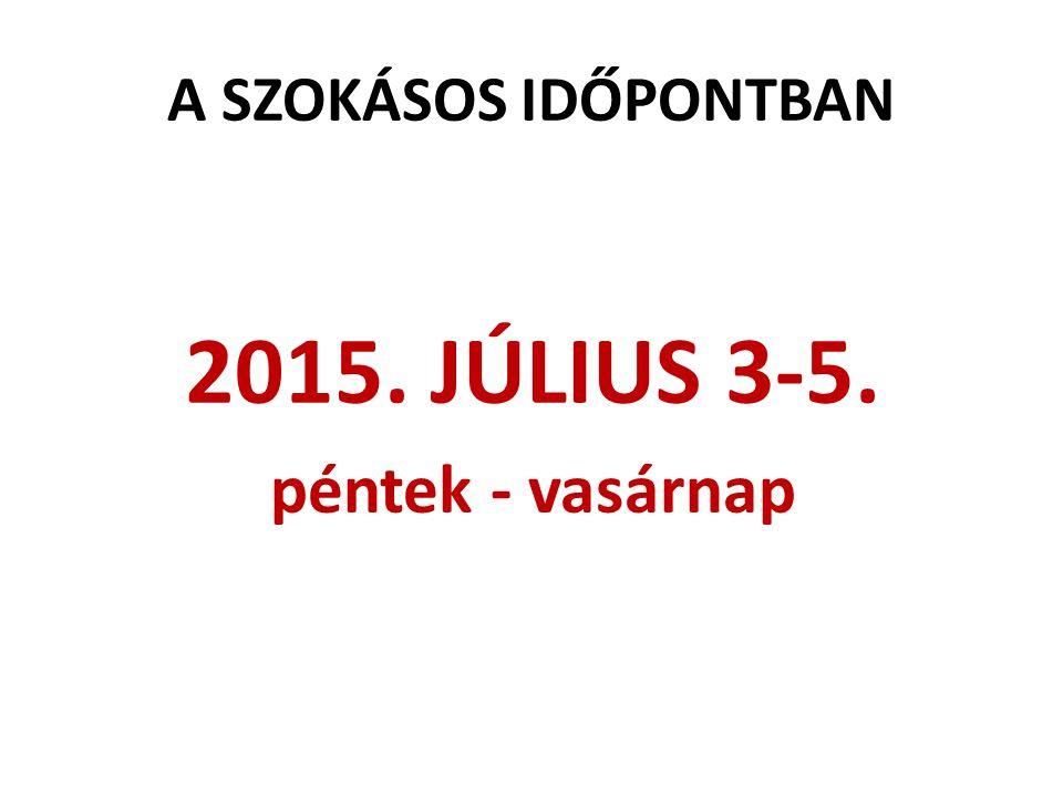 A SZOKÁSOS IDŐPONTBAN 2015. JÚLIUS 3-5. péntek - vasárnap