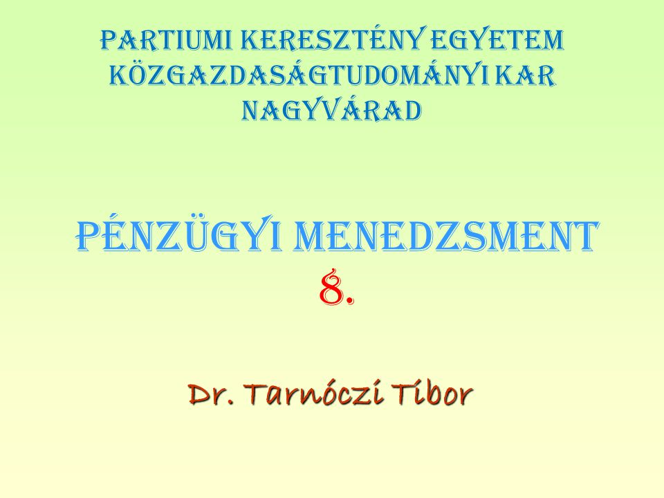 PÉNZÜGYI MENEDZSMENT 8. Dr. Tarnóczi Tibor PARTIUMI KERESZTÉNY EGYETEM