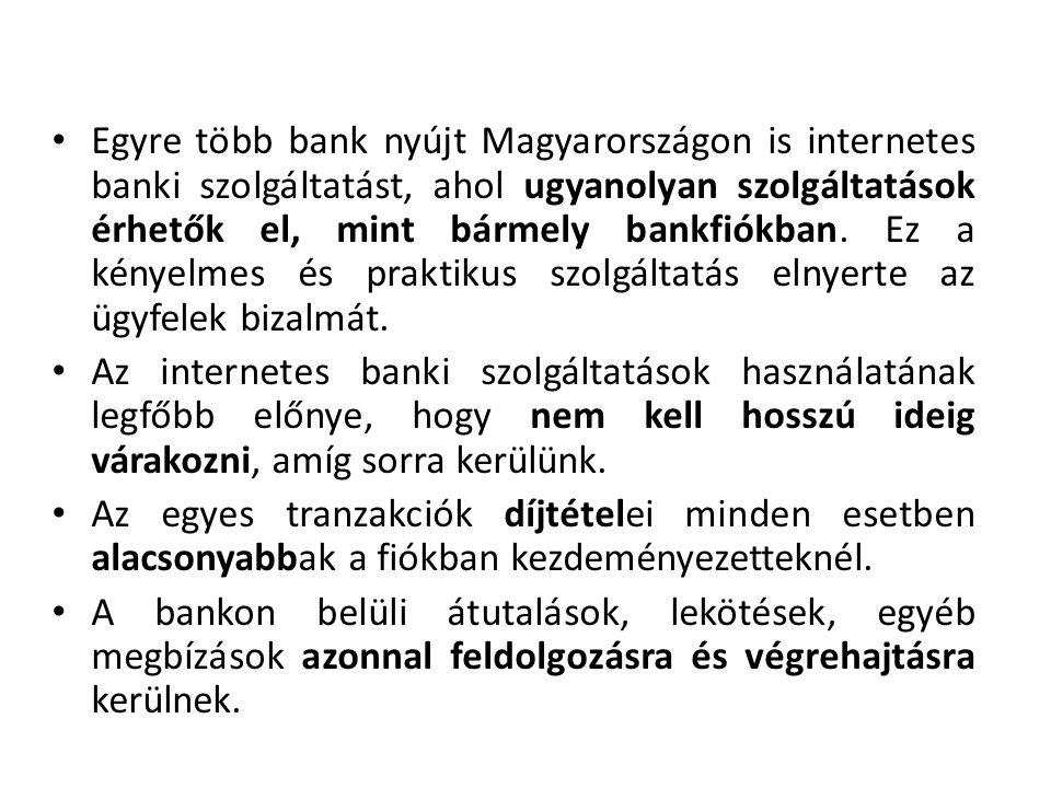 Egyre több bank nyújt Magyarországon is internetes banki szolgáltatást, ahol ugyanolyan szolgáltatások érhetők el, mint bármely bankfiókban. Ez a kényelmes és praktikus szolgáltatás elnyerte az ügyfelek bizalmát.