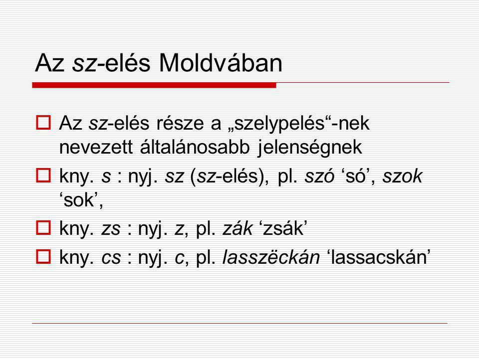 """Az sz-elés Moldvában Az sz-elés része a """"szelypelés -nek nevezett általánosabb jelenségnek. kny. s : nyj. sz (sz-elés), pl. szó 'só', szok 'sok',"""