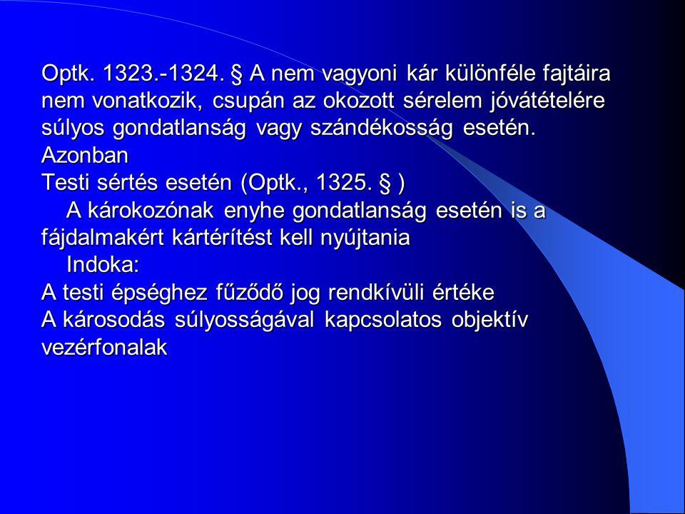 Optk. 1323.-1324. § A nem vagyoni kár különféle fajtáira nem vonatkozik, csupán az okozott sérelem jóvátételére súlyos gondatlanság vagy szándékosság esetén. Azonban Testi sértés esetén (Optk., 1325. § ) A károkozónak enyhe gondatlanság esetén is a fájdalmakért kártérítést kell nyújtania Indoka: A testi épséghez fűződő jog rendkívüli értéke A károsodás súlyosságával kapcsolatos objektív vezérfonalak