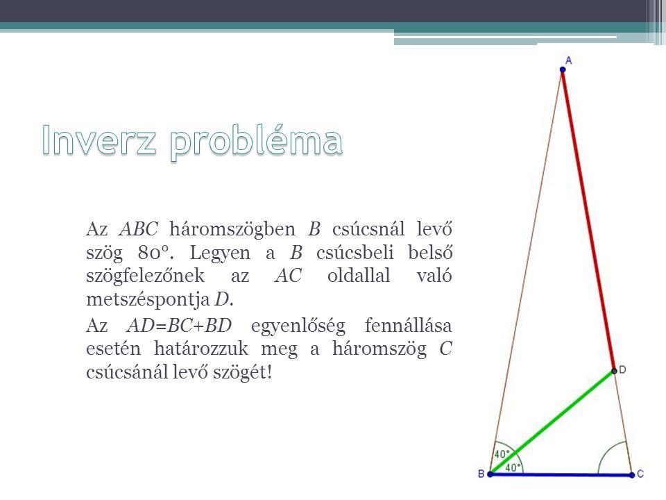 Inverz probléma Az ABC háromszögben B csúcsnál levő szög 80°. Legyen a B csúcsbeli belső szögfelezőnek az AC oldallal való metszéspontja D.