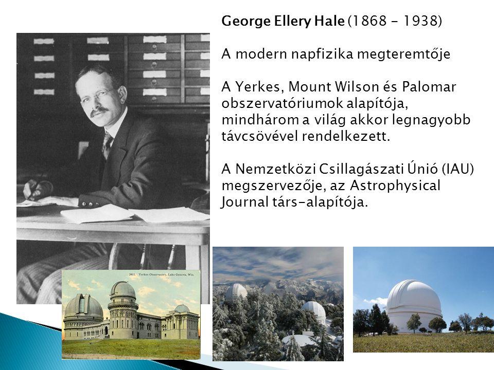 George Ellery Hale (1868 - 1938) A modern napfizika megteremtője. A Yerkes, Mount Wilson és Palomar.