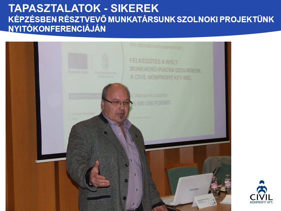 Tapasztalatok - Sikerek Képzésben résztvevő munkaTÁRSUNK Szolnoki projektünk nyitókonferenciáján