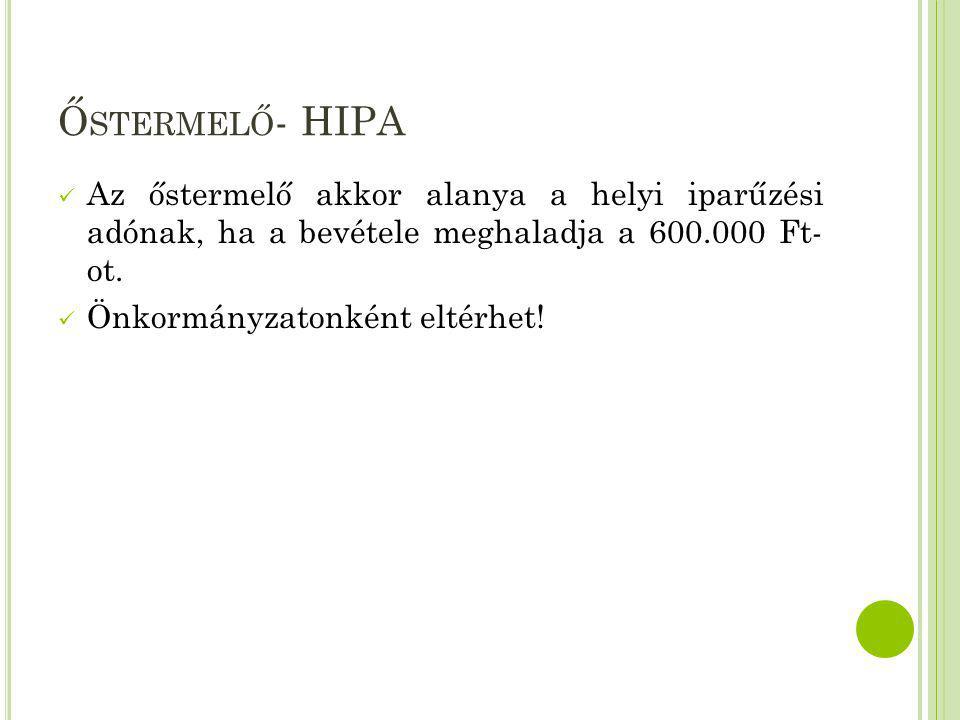Őstermelő- HIPA Az őstermelő akkor alanya a helyi iparűzési adónak, ha a bevétele meghaladja a 600.000 Ft- ot.