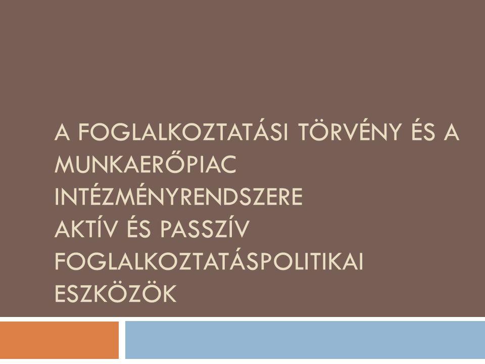 A foglalkoztatási törvény és a munkaerőpiac intézményrendszere Aktív és passzív foglalkoztatáspolitikai eszközök