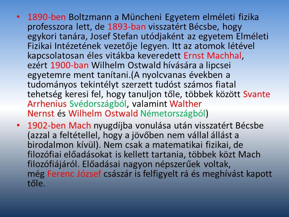 1890-ben Boltzmann a Müncheni Egyetem elméleti fizika professzora lett, de 1893-ban visszatért Bécsbe, hogy egykori tanára, Josef Stefan utódjaként az egyetem Elméleti Fizikai Intézetének vezetője legyen. Itt az atomok létével kapcsolatosan éles vitákba keveredett Ernst Machhal, ezért 1900-ban Wilhelm Ostwald hívására a lipcsei egyetemre ment tanítani.(A nyolcvanas években a tudományos tekintélyt szerzett tudóst számos fiatal tehetség keresi fel, hogy tanuljon tőle, többek között Svante Arrhenius Svédországból, valamint Walther Nernst és Wilhelm Ostwald Németországból)
