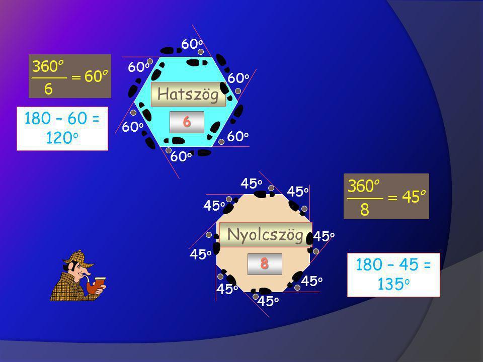 60o Hatszög 6 180 – 60 = 120o 45o Nyolcszög 8 180 – 45 = 135o