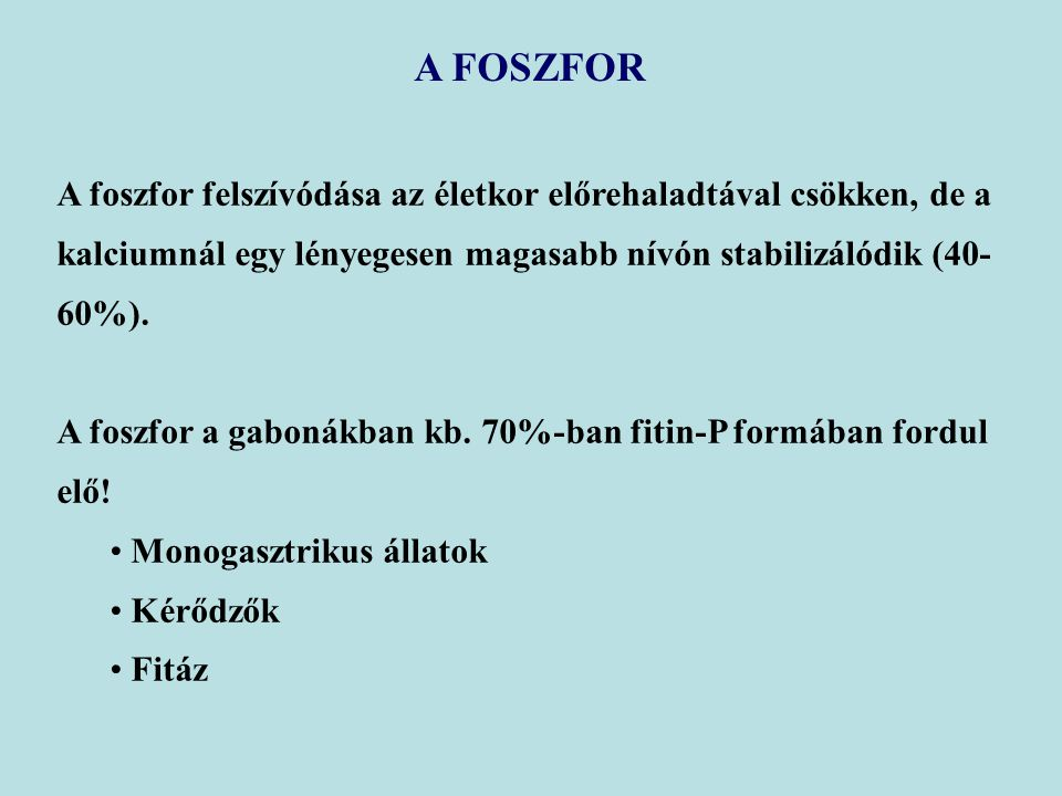 A FOSZFOR A foszfor felszívódása az életkor előrehaladtával csökken, de a kalciumnál egy lényegesen magasabb nívón stabilizálódik (40-60%).
