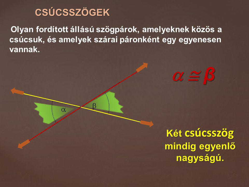Két csúcsszög mindig egyenlő nagyságú.