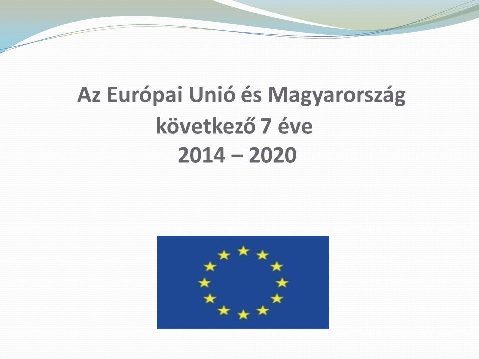 Az Európai Unió és Magyarország következő 7 éve 2014 – 2020