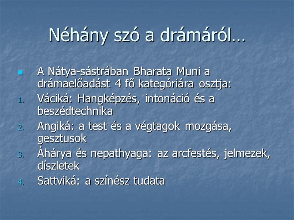 Néhány szó a drámáról… A Nátya-sástrában Bharata Muni a drámaelőadást 4 fő kategóriára osztja: Váciká: Hangképzés, intonáció és a beszédtechnika.