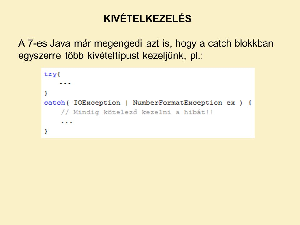 KIVÉTELKEZELÉS A 7-es Java már megengedi azt is, hogy a catch blokkban egyszerre több kivételtípust kezeljünk, pl.: