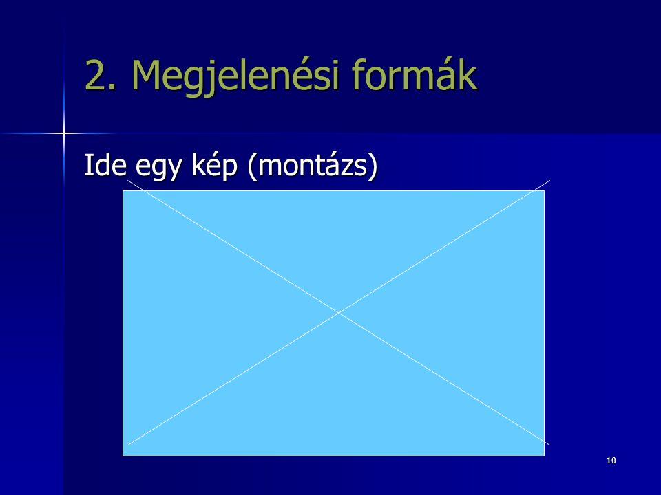 2. Megjelenési formák Ide egy kép (montázs)