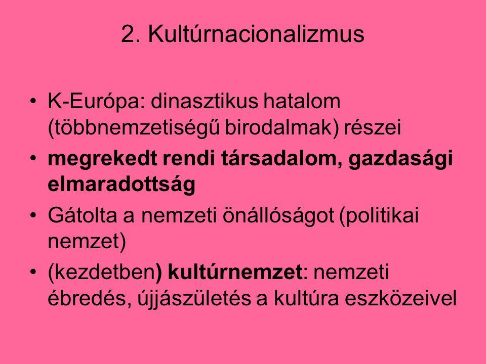 2. Kultúrnacionalizmus K-Európa: dinasztikus hatalom (többnemzetiségű birodalmak) részei. megrekedt rendi társadalom, gazdasági elmaradottság.